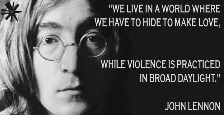 john-lennon-we-live-in-a-world-where-we-have-to-hide-to-make-love-while-violence-is-practiced-in-broad-daylight